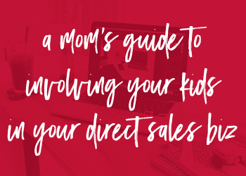 A Mom's Guide to Involving Your Kids in Your Direct Sales Biz