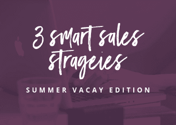 3 Smart Sales Strategies – Summer Vacay Edition