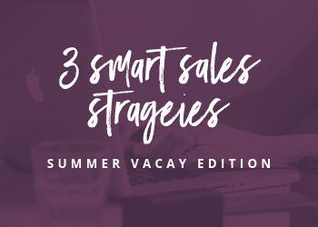 3 Smart Sales Strategies – Summer Vacay Edition