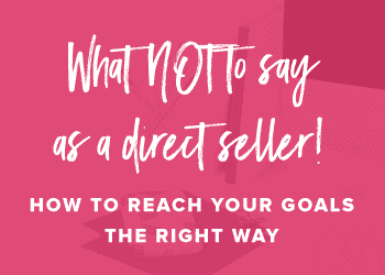 What NOT to say as a direct seller! How to Reach Your Goals the right way.