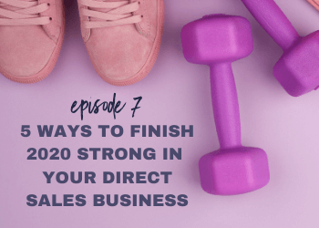 Episode 7: 5 Ways to Finish 2020 Strong in Your Direct Sales Business