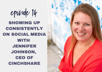 Episode 14: Showing up Consistently on Social Media with Jennifer Johnson, CEO of CinchShare