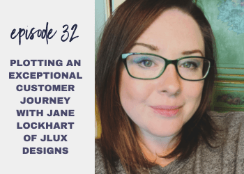 Episode 32: Plotting an Exceptional Customer Journey with Jane Lockhart of JLUX Designs
