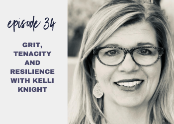 Episode 34: Grit, Tenacity and Resilience with Kelli Knight)