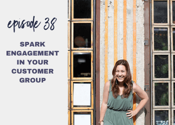 Episode 38: Spark Engagement in Your Customer Group