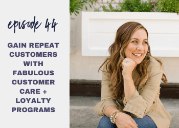Episode 44: Gain Repeat Customers with Fabulous Customer Care + Loyalty Programs