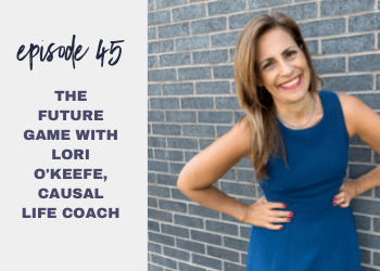 Episode 45: The Future Game with Lori O'Keefe, Causal Life Coach